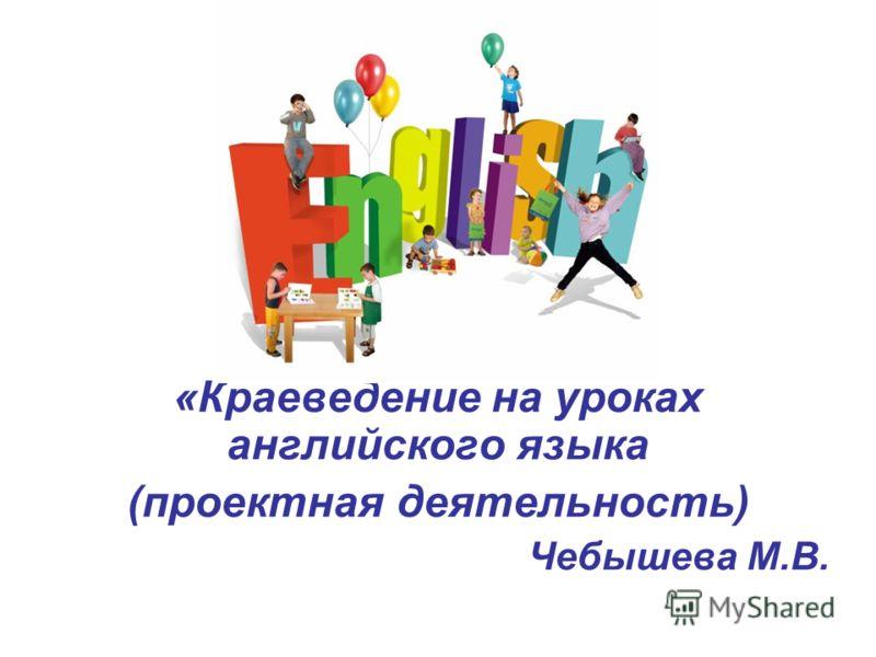 «Краеведение на уроках английского языка (проектная деятельность) Чебышева М.В.
