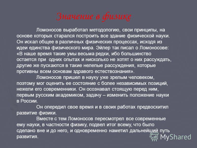 Ломоносов выработал методологию, свои принципы, на основе которых старался построить все здание физической науки. Он искал общее в различных физических процессах, исходя из идеи единства физического мира. Эйлер так писал о Ломоносове: «В наше время т