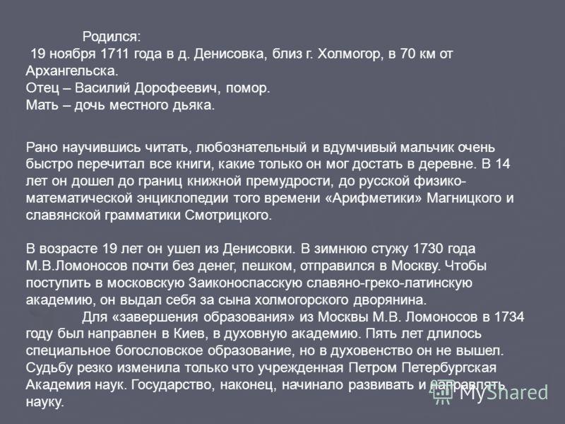 Родился: 19 ноября 1711 года в д. Денисовка, близ г. Холмогор, в 70 км от Архангельска. Отец – Василий Дорофеевич, помор. Мать – дочь местного дьяка. Рано научившись читать, любознательный и вдумчивый мальчик очень быстро перечитал все книги, какие т