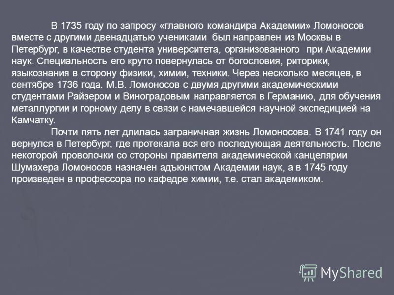 В 1735 году по запросу «главного командира Академии» Ломоносов вместе с другими двенадцатью учениками был направлен из Москвы в Петербург, в качестве студента университета, организованного при Академии наук. Специальность его круто повернулась от бог