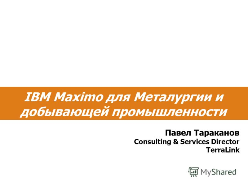 IBM Maximo для Металургии и добывающей промышленности Павел Тараканов Consulting & Services Director TerraLink