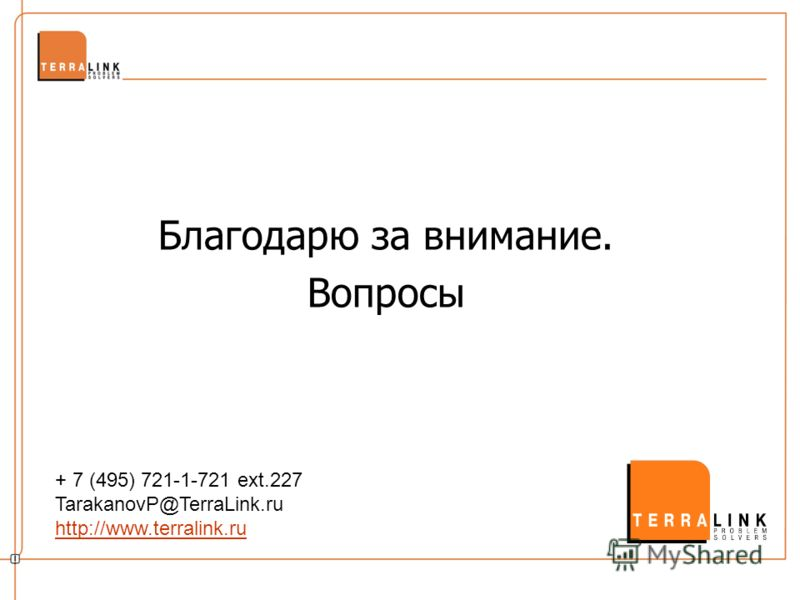 Благодарю за внимание. Вопросы + 7 (495) 721-1-721 ext.227 TarakanovP@TerraLink.ru http://www.terralink.ru