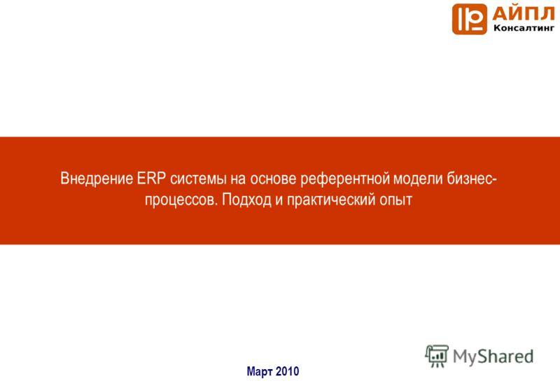 Внедрение ERP системы на основе референтной модели бизнес- процессов. Подход и практический опыт Март 2010