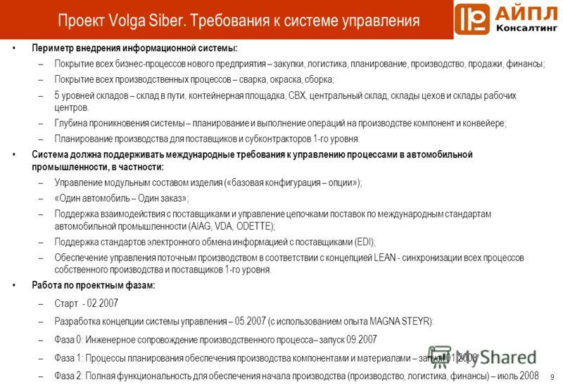 9 Проект Volga Siber. Требования к системе управления Периметр внедрения информационной системы: –Покрытие всех бизнес-процессов нового предприятия – закупки, логистика, планирование, производство, продажи, финансы; –Покрытие всех производственных пр