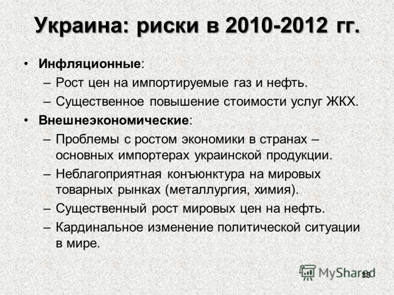 Украина: риски в 2010-2012 гг. Инфляционные: –Рост цен на импортируемые газ и нефть. –Существенное повышение стоимости услуг ЖКХ. Внешнеэкономические: –Проблемы с ростом экономики в странах – основных импортерах украинской продукции. –Неблагоприятная