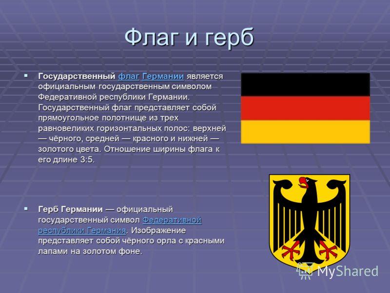 Флаг и герб Государственный флаг Германии является официальным государственным символом Федеративной республики Германии. Государственный флаг представляет собой прямоугольное полотнище из трех равновеликих горизонтальных полос: верхней чёрного, сред