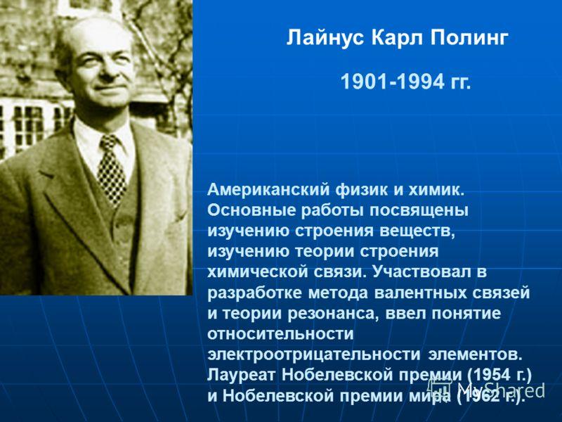 Лайнус Карл Полинг 1901-1994 гг. Американский физик и химик. Основные работы посвящены изучению строения веществ, изучению теории строения химической связи. Участвовал в разработке метода валентных связей и теории резонанса, ввел понятие относительно