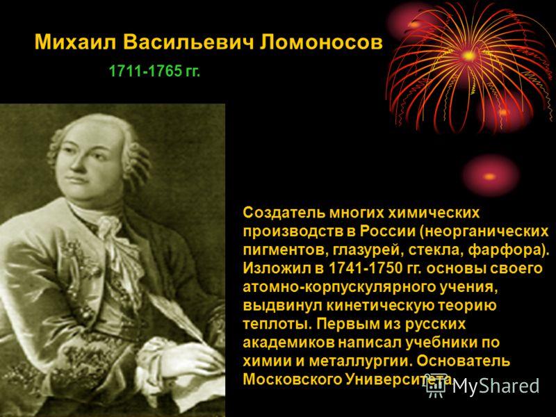 Михаил Васильевич Ломоносов 1711-1765 гг. Создатель многих химических производств в России (неорганических пигментов, глазурей, стекла, фарфора). Изложил в 1741-1750 гг. основы своего атомно-корпускулярного учения, выдвинул кинетическую теорию теплот