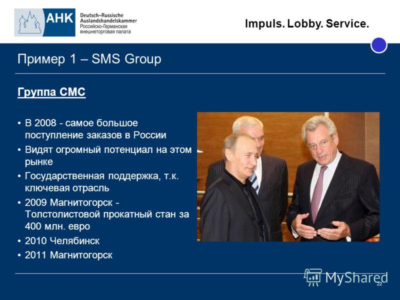 Impuls. Lobby. Service. 22 Пример 1 – SMS Group Группа СМС В 2008 - самое большое поступление заказов в России Видят огромный потенциал на этом рынке Государственная поддержка, т.к. ключевая отрасль 2009 Магнитогорск - Толстолистовой прокатный стан з