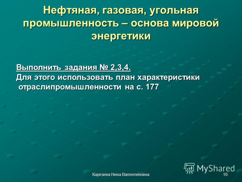 10Карезина Нина Валентиновна Нефтяная, газовая, угольная промышленность – основа мировой энергетики Выполнить задания 2,3,4. Для этого использовать план характеристики отраслипромышленности на с. 177 отраслипромышленности на с. 177