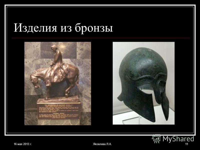 16 мая 2013 г.Яковлева Л.А.11 Изделия из бронзы