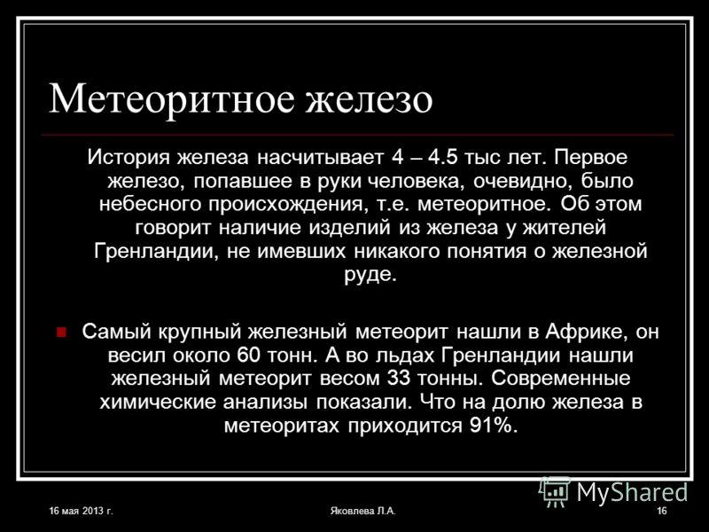 16 мая 2013 г.Яковлева Л.А.16 Метеоритное железо История железа насчитывает 4 – 4.5 тыс лет. Первое железо, попавшее в руки человека, очевидно, было небесного происхождения, т.е. метеоритное. Об этом говорит наличие изделий из железа у жителей Гренла