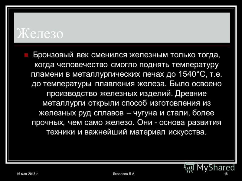 16 мая 2013 г.Яковлева Л.А.18 Железо Бронзовый век сменился железным только тогда, когда человечество смогло поднять температуру пламени в металлургических печах до 1540°С, т.е. до температуры плавления железа. Было освоено производство железных изде