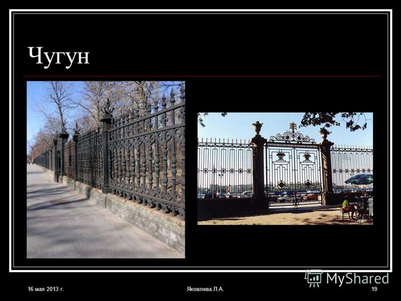 16 мая 2013 г.Яковлева Л.А.19 Чугун