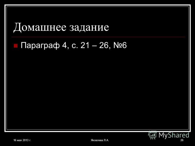 16 мая 2013 г.Яковлева Л.А.26 Домашнее задание Параграф 4, с. 21 – 26, 6