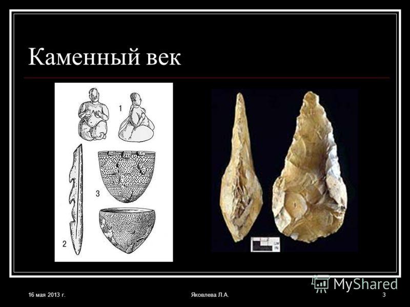 16 мая 2013 г.Яковлева Л.А.3 Каменный век