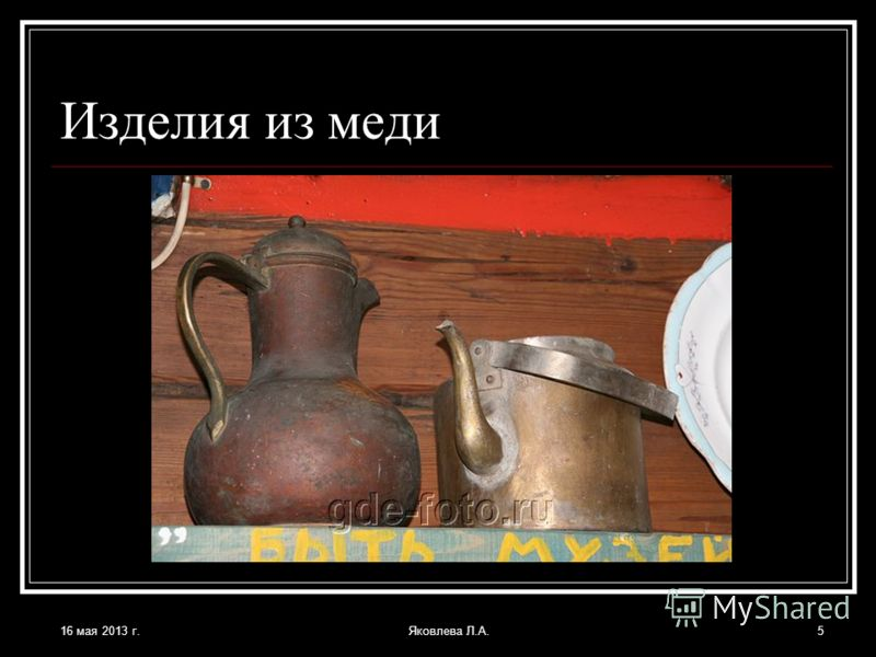 16 мая 2013 г.Яковлева Л.А.5 Изделия из меди