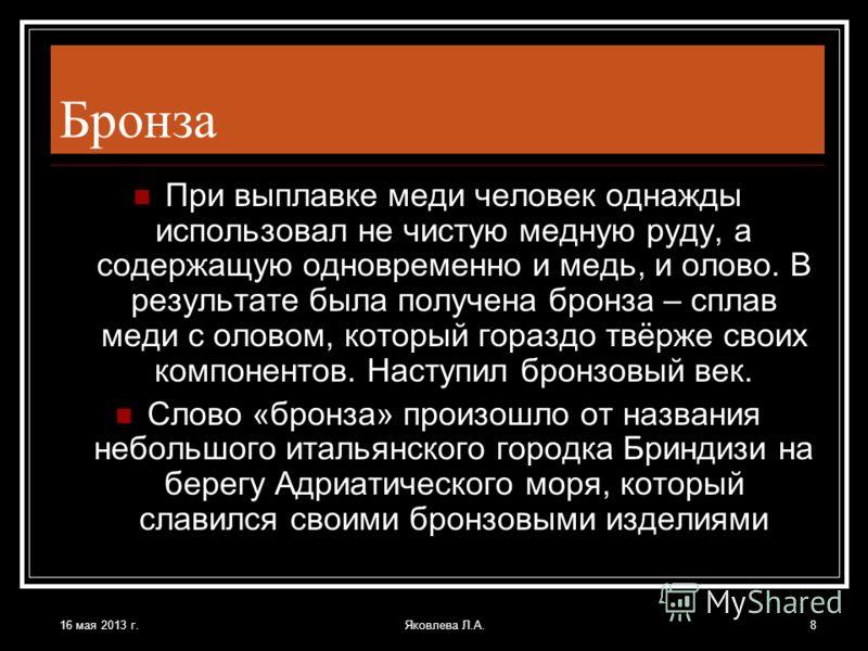 16 мая 2013 г.Яковлева Л.А.8 Бронза При выплавке меди человек однажды использовал не чистую медную руду, а содержащую одновременно и медь, и олово. В результате была получена бронза – сплав меди с оловом, который гораздо твёрже своих компонентов. Нас