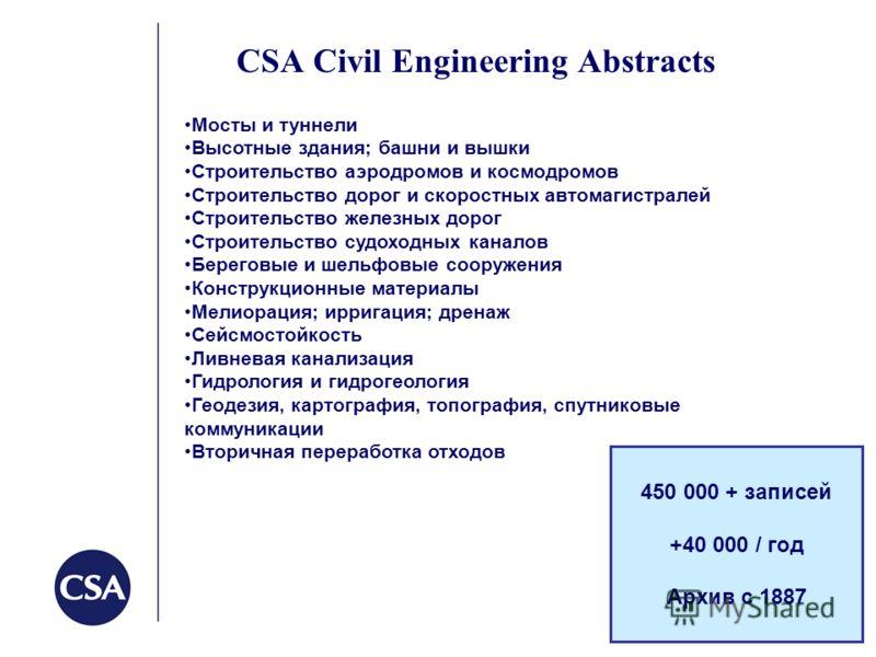 CSA Civil Engineering Abstracts 450 000 + записей +40 000 / год Архив с 1887 Мосты и туннели Высотные здания; башни и вышки Строительство аэродромов и космодромов Строительство дорог и скоростных автомагистралей Строительство железных дорог Строитель