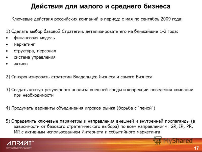 Действия для малого и среднего бизнеса 17 Ключевые действия российских компаний в период: с мая по сентябрь 2009 года: 1) Сделать выбор базовой Стратегии. детализировать его на ближайшие 1-2 года: финансовая модель маркетинг структура, персонал систе