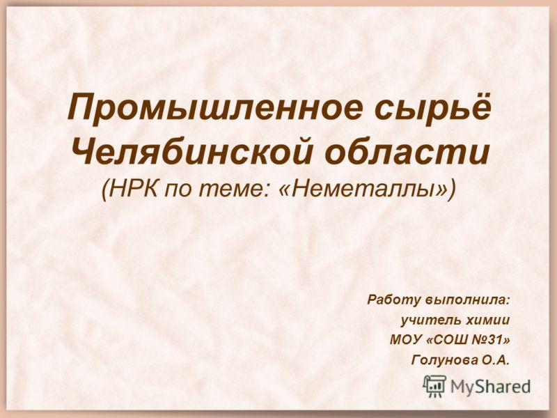 Промышленное сырьё Челябинской области (НРК по теме: «Неметаллы») Работу выполнила: учитель химии МОУ «СОШ 31» Голунова О.А.