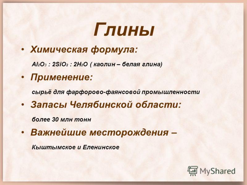 Глины Химическая формула: Al 2 O 3 : 2SiO 2 : 2H 2 O ( каолин – белая глина) Применение: сырьё для фарфорово-фаянсовой промышленности Запасы Челябинской области: более 30 млн тонн Важнейшие месторождения – Кыштымское и Еленинское