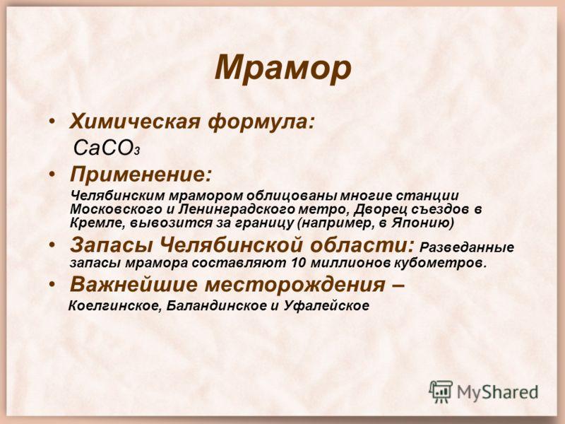 Мрамор Химическая формула: СаСО 3 Применение: Челябинским мрамором облицованы многие станции Московского и Ленинградского метро, Дворец съездов в Кремле, вывозится за границу (например, в Японию) Запасы Челябинской области: Разведанные запасы мрамора