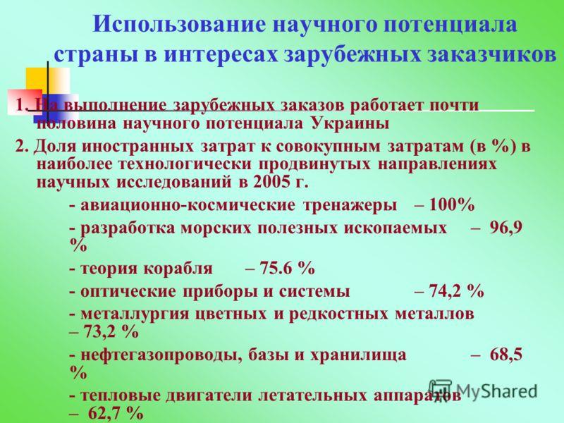 Использование научного потенциала страны в интересах зарубежных заказчиков 1. На выполнение зарубежных заказов работает почти половина научного потенциала Украины 2. Доля иностранных затрат к совокупным затратам (в %) в наиболее технологически продви