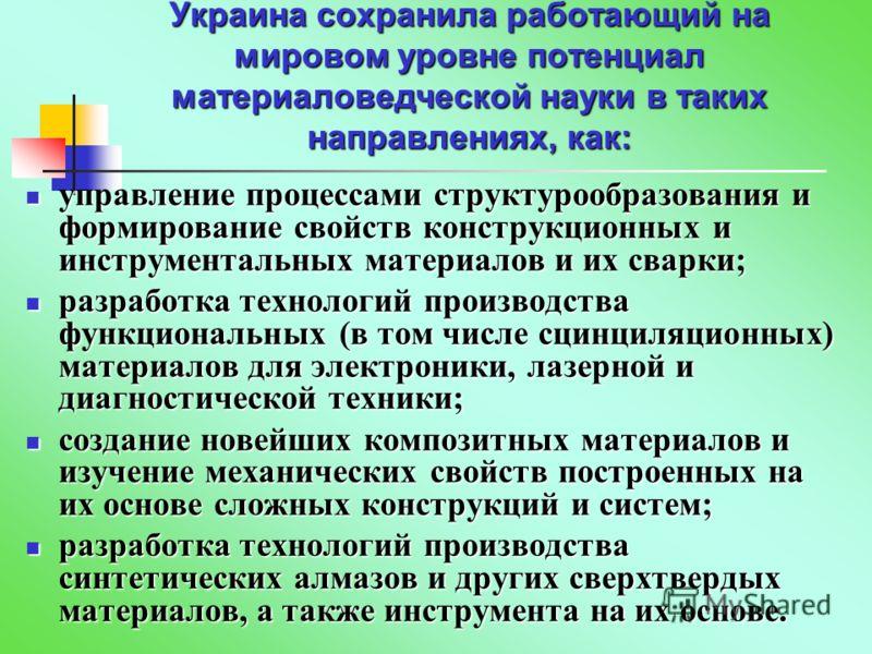 Украина сохранила работающий на мировом уровне потенциал материаловедческой науки в таких направлениях, как: управление процессами структурообразования и формирование свойств конструкционных и инструментальных материалов и их сварки; управление проце
