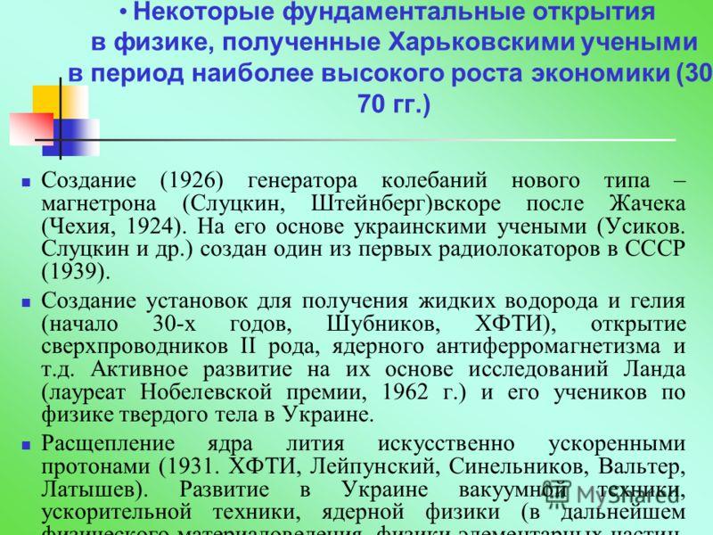 Некоторые фундаментальные открытия в физике, полученные Харьковскими учеными в период наиболее высокого роста экономики (30- 70 гг.) Создание (1926) генератора колебаний нового типа – магнетрона (Слуцкин, Штейнберг)вскоре после Жачека (Чехия, 1924).