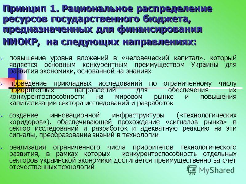 Принцип 1. Рациональное распределение ресурсов государственного бюджета, предназначенных для финансирования НИОКР, на следующих направлениях: повышение уровня вложений в «человеческий капитал», который является основным конкурентным преимуществом Укр