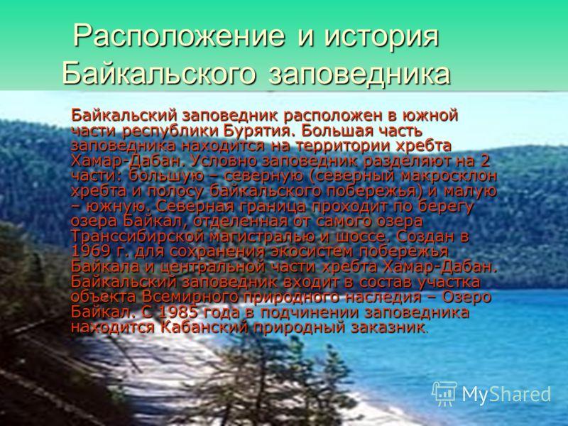 Расположение и история Байкальского заповедника Байкальский заповедник расположен в южной части республики Бурятия. Большая часть заповедника находится на территории хребта Хамар-Дабан. Условно заповедник разделяют на 2 части: большую – северную (сев