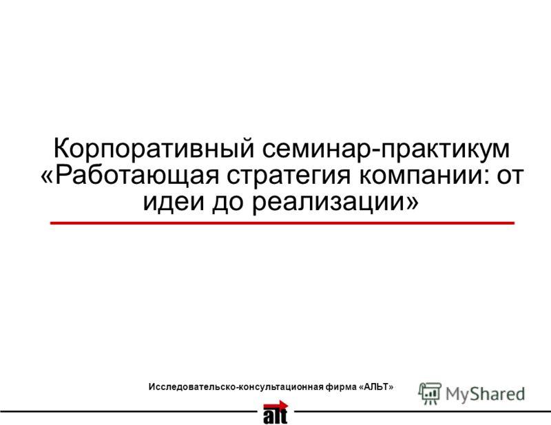 Корпоративный семинар-практикум «Работающая стратегия компании: от идеи до реализации» Исследовательско-консультационная фирма «АЛЬТ»