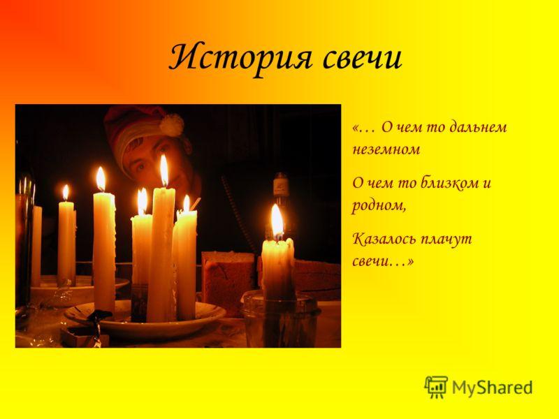 История свечи «… О чем то дальнем неземном О чем то близком и родном, Казалось плачут свечи…»