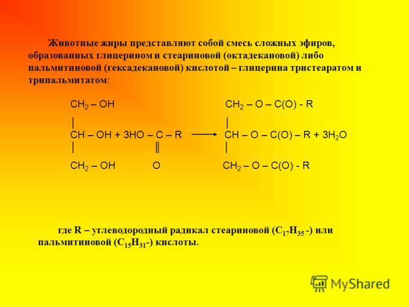Животные жиры представляют собой смесь сложных эфиров, образованных глицерином и стеариновой (октадекановой) либо пальмитиновой (гексадекановой) кислотой – глицерина тристеаратом и трипальмитатом: где R – углеводородный радикал стеариновой (C 17 H 35
