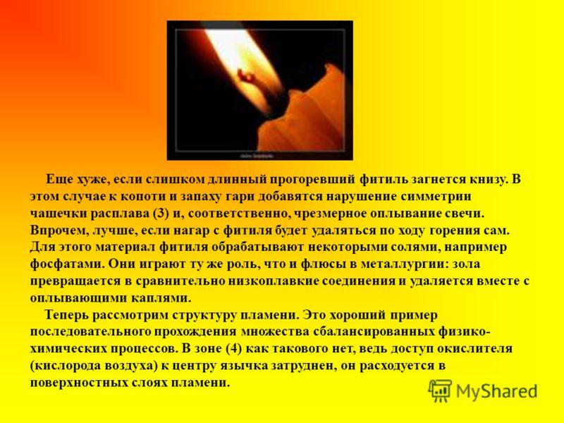 Еще хуже, если слишком длинный прогоревший фитиль загнется книзу. В этом случае к копоти и запаху гари добавятся нарушение симметрии чашечки расплава (3) и, соответственно, чрезмерное оплывание свечи. Впрочем, лучше, если нагар с фитиля будет удалять