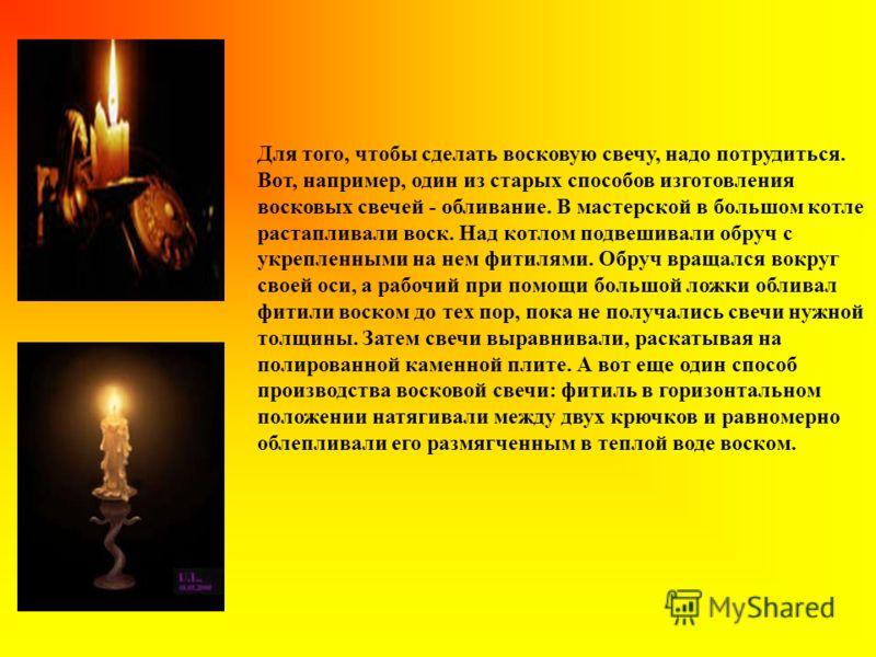 Для того, чтобы сделать восковую свечу, надо потрудиться. Вот, например, один из старых способов изготовления восковых свечей - обливание. В мастерской в большом котле растапливали воск. Над котлом подвешивали обруч с укрепленными на нем фитилями. Об