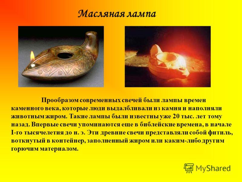Масляная лампа Прообразом современных свечей были лампы времен каменного века, которые люди выдалбливали из камня и наполняли животным жиром. Такие лампы были известны уже 20 тыс. лет тому назад. Впервые свечи упоминаются еще в библейские времена, в