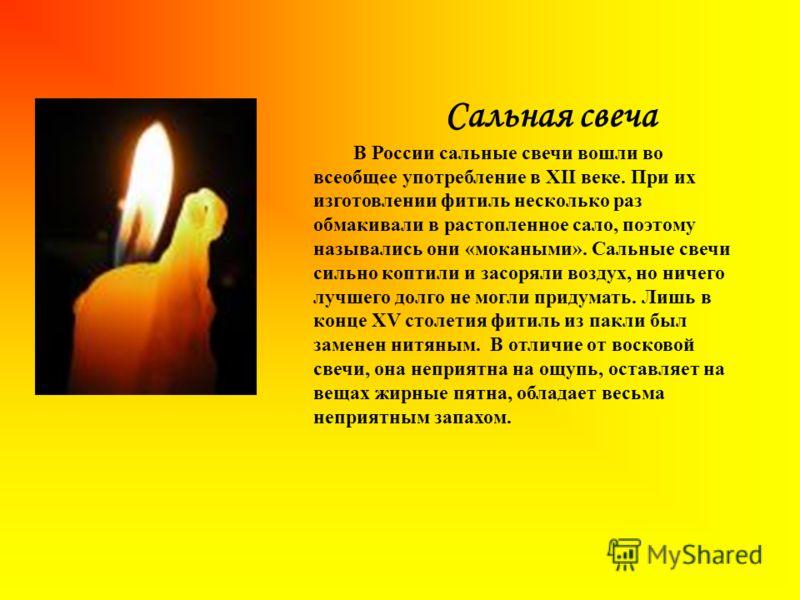Сальная свеча В России сальные свечи вошли во всеобщее употребление в XII веке. При их изготовлении фитиль несколько раз обмакивали в растопленное сало, поэтому назывались они «мокаными». Сальные свечи сильно коптили и засоряли воздух, но ничего лучш