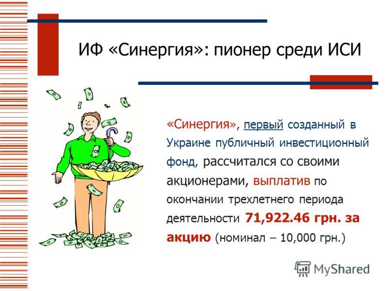 ИФ «Синергия»: пионер среди ИСИ «Синергия », первый созданный в Украине публичный инвестиционный фонд, рассчитался со своими акционерами, выплатив по окончании трехлетнего периода деятельности 71,922.46 грн. за акцию (номинал – 10,000 грн.)