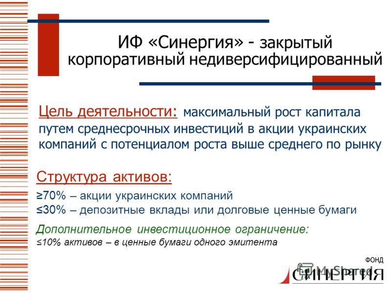 Цель деятельности: максимальный рост капитала путем среднесрочных инвестиций в акции украинских компаний с потенциалом роста выше среднего по рынку ИФ «Синергия» - закрытый корпоративный недиверсифицированный Структура активов: 70% – акции украинских