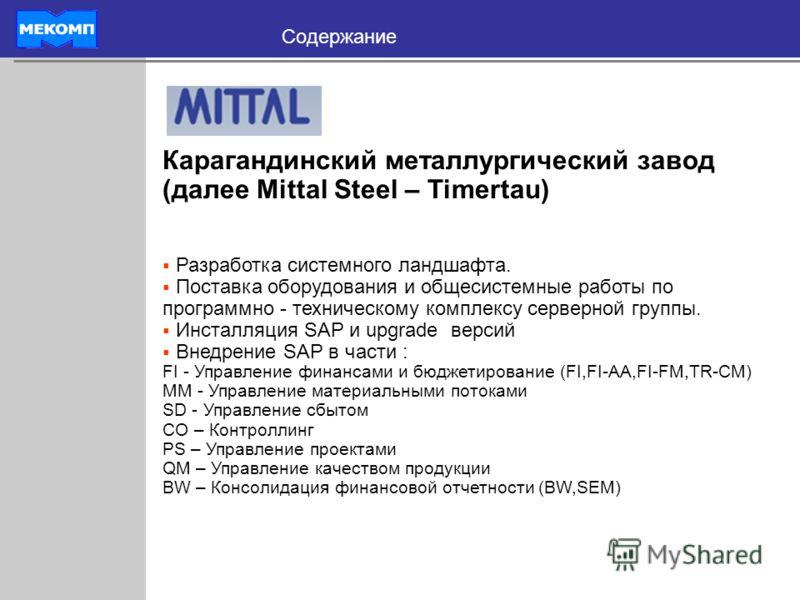 Содержание Карагандинский металлургический завод (далее Mittal Steel – Timertau) Разработка системного ландшафта. Поставка оборудования и общесистемные работы по программно - техническому комплексу серверной группы. Инсталляция SAP и upgrade версий В