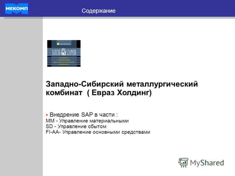 Содержание Западно-Сибирский металлургический комбинат ( Евраз Холдинг) Внедрение SAP в части : MM - Управление материальными SD - Управление сбытом FI-AA- Управление основными средствами