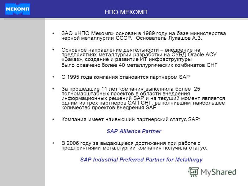 ЗАО «НПО Мекомп» основан в 1989 году на базе министерства черной металлургии СССР. Основатель Лукашов А.З. Основное направление деятельности – внедрение на предприятиях металлургии разработки на СУБД Oracle АСУ «Заказ», создание и развитие ИТ инфраст