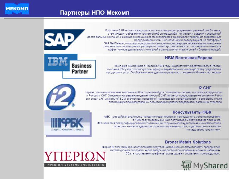 Партнеры НПО Мекомп ИБМ Восточная Европа i2 СНГ Консультанты ФБК Компания SAP является ведущим в мире поставщиком программных решений для бизнеса, отвечающих требованиям компаний любого масштаба – от малых и средних предприятий до глобальных компаний