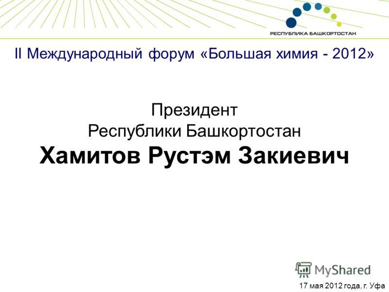 II Международный форум «Большая химия - 2012» Президент Республики Башкортостан Хамитов Рустэм Закиевич 17 мая 2012 года, г. Уфа