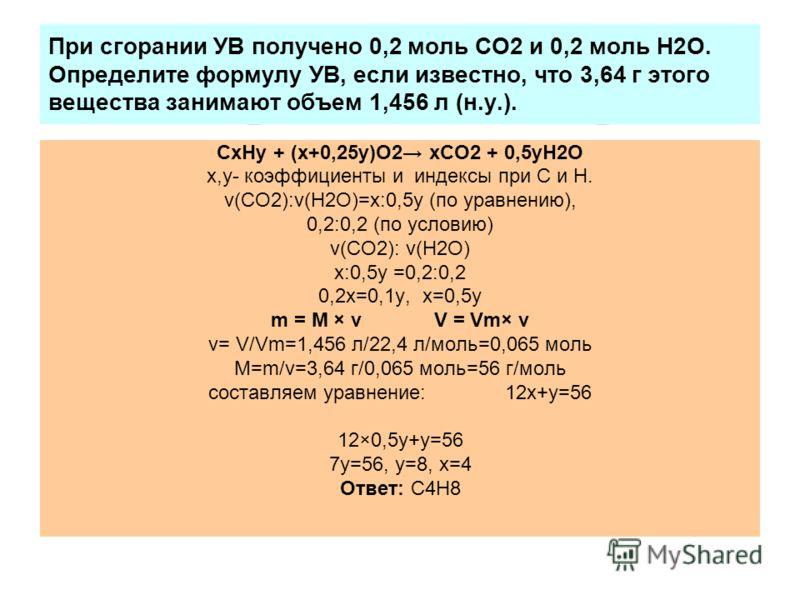 При сгорании УВ получено 0,2 моль СО2 и 0,2 моль Н2О. Определите формулу УВ, если известно, что 3,64 г этого вещества занимают объем 1,456 л (н.у.). СхНy + (х+0,25y)О2 хСО2 + 0,5yН2О х,y- коэффициенты и индексы при С и Н. ν(СО2):ν(Н2О)=х:0,5y (по ура