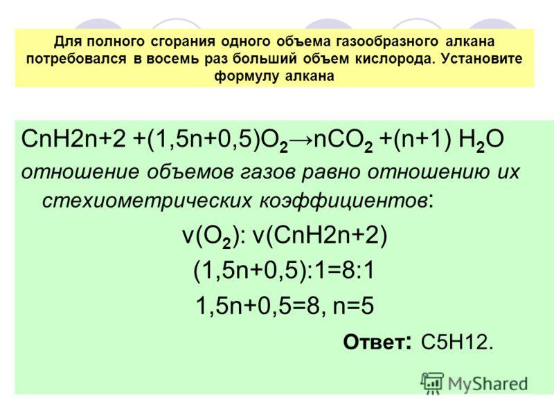 Для полного сгорания одного объема газообразного алкана потребовался в восемь раз больший объем кислорода. Установите формулу алкана СnН2n+2 +(1,5n+0,5)О 2nСО 2 +(n+1) Н 2 О отношение объемов газов равно отношению их стехиометрических коэффициентов :