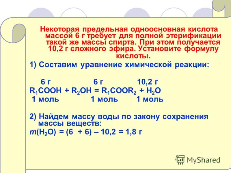 Некоторая предельная одноосновная кислота массой 6 г требует для полной этерификации такой же массы спирта. При этом получается 10,2 г сложного эфира. Установите формулу кислоты. 1) Составим уравнение химической реакции: 6 г 6 г 10,2 г R 1 COOH + R 2