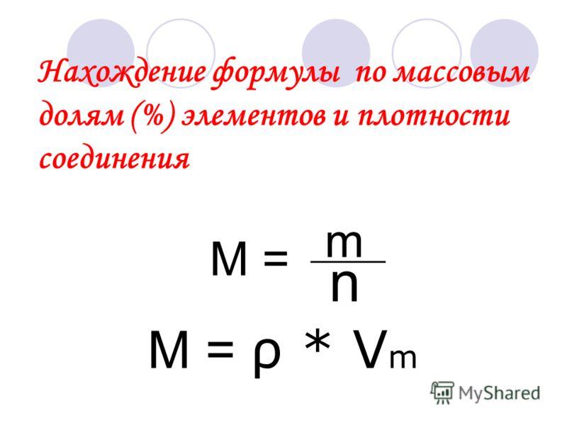 Нахождение формулы по массовым долям (%) элементов и плотности соединения M = m n М = ρ * V m